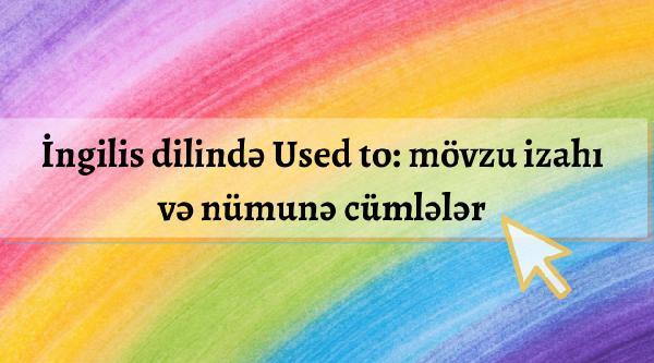 İngilis dilində Used to_mövzu izahı və nümunə cümlələr