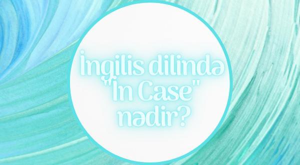 İngilis dilində İn Case nədir? mövzu izahı