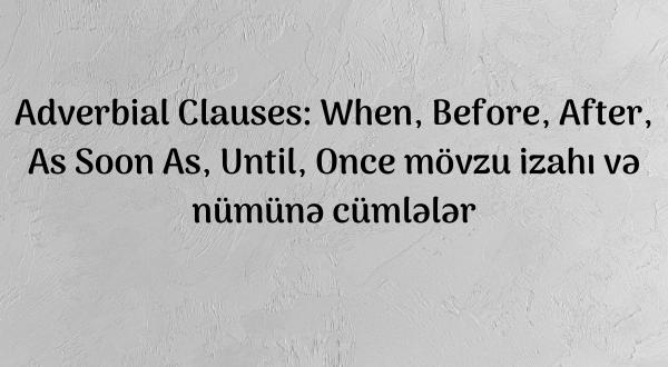 Adverbial Clauses: When, Before, After, As Soon as, Until, Once mövzu izahı və nümünə cümlələr