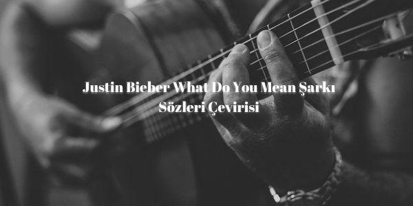 Justin-Bieber-What-Do-You-Mean-Sarki-Sozleri-Cevirisi