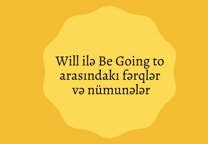Will və Be Going to arasındakı fərqlər və nümunələr