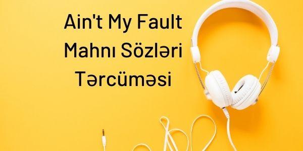 Ain't My Fault Mahnı Sözləri Tərcüməsi