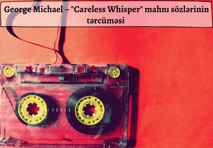 George Michael – Careless Whisper mahnı sözlərinin tərcüməsi