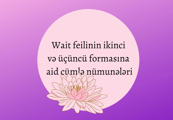 Wait feilinin ikinci və üçüncü formasına aid cümlə nümunələri