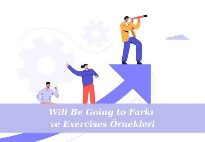 Will Be Going to Farkı ve Exercises Örnekleri